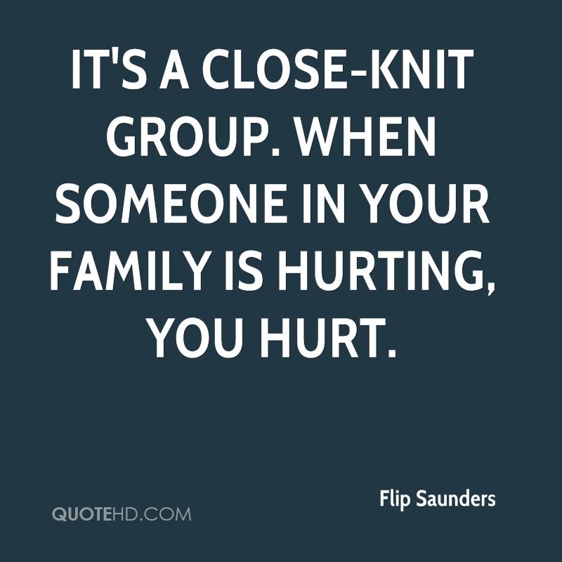 It's a close-knit group. When someone in your family is hurting, you hurt.
