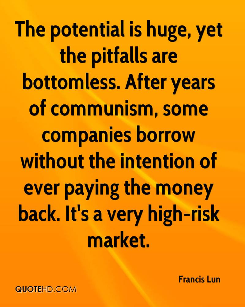 The potential is huge, yet the pitfalls are bottomless. After years of communism, some companies borrow without the intention of ever paying the money back. It's a very high-risk market.