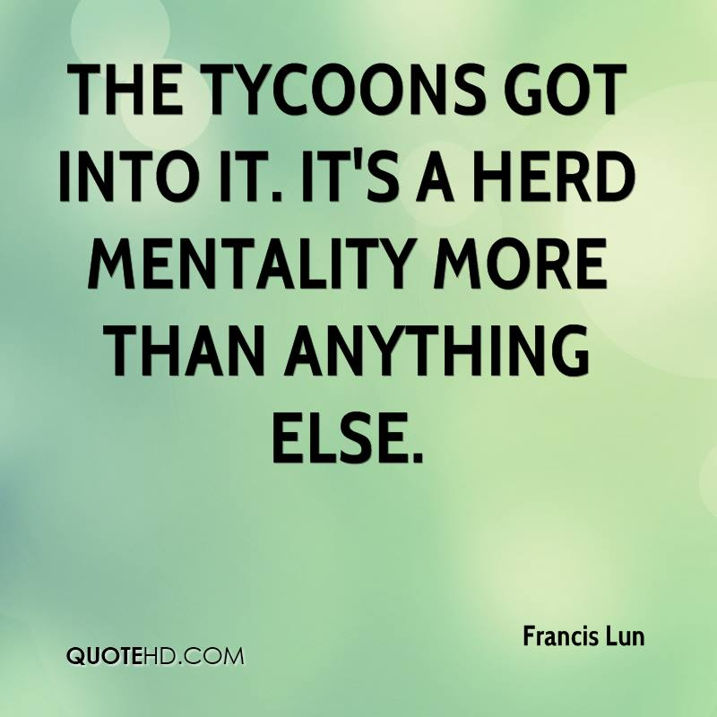 The tycoons got into it. It's a herd mentality more than anything else.