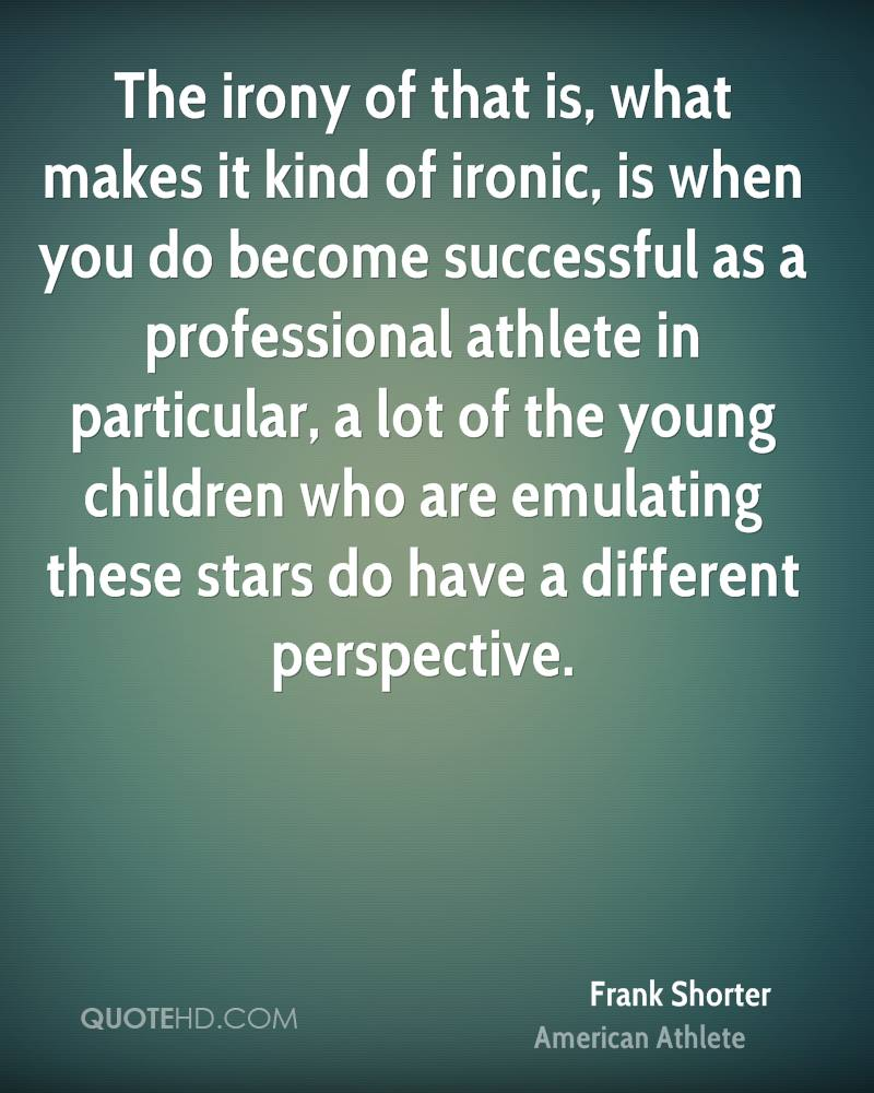 The irony of that is, what makes it kind of ironic, is when you do become successful as a professional athlete in particular, a lot of the young children who are emulating these stars do have a different perspective.