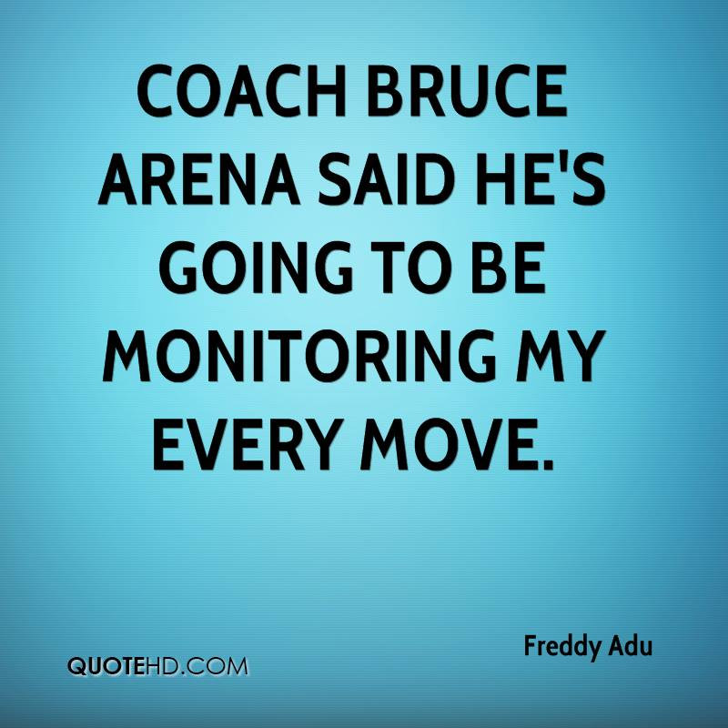 Coach Bruce Arena said he's going to be monitoring my every move.