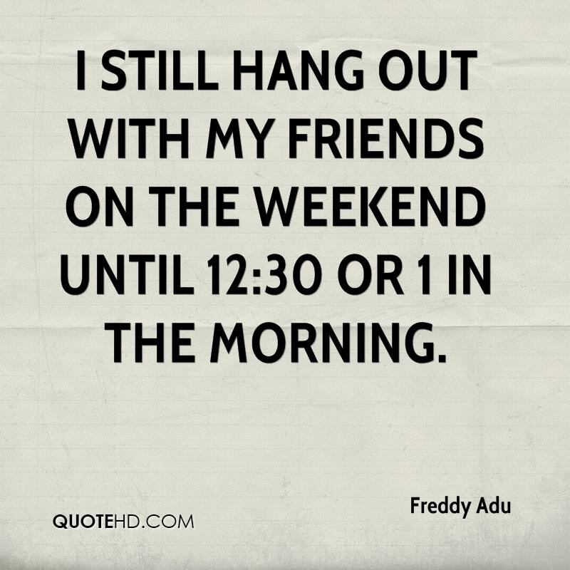 I still hang out with my friends on the weekend until 12:30 or 1 in the morning.