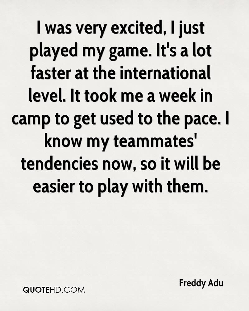 I was very excited, I just played my game. It's a lot faster at the international level. It took me a week in camp to get used to the pace. I know my teammates' tendencies now, so it will be easier to play with them.