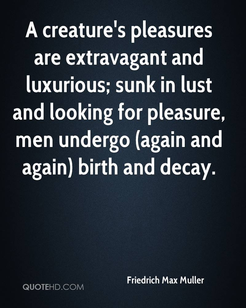 A creature's pleasures are extravagant and luxurious; sunk in lust and looking for pleasure, men undergo (again and again) birth and decay.