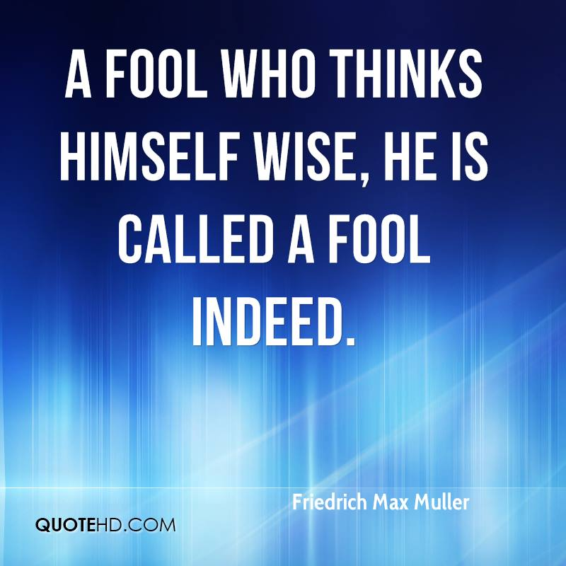A fool who thinks himself wise, he is called a fool indeed.