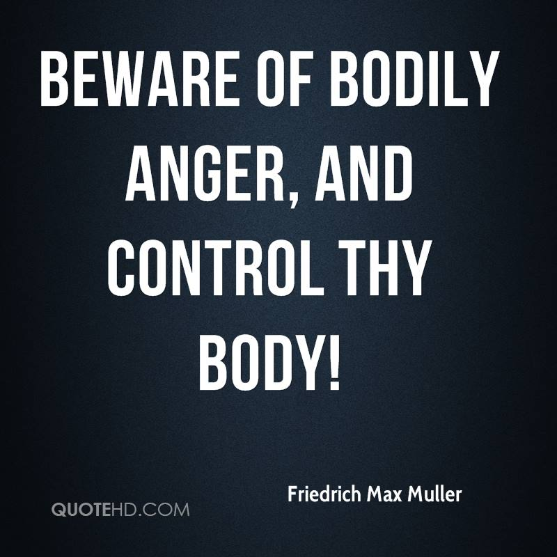 Beware of bodily anger, and control thy body!