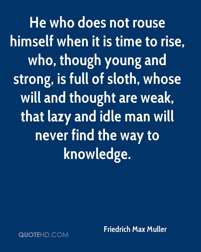 He who does not rouse himself when it is time to rise, who, though young and strong, is full of sloth, whose will and thought are weak, that lazy and idle man will never find the way to knowledge.