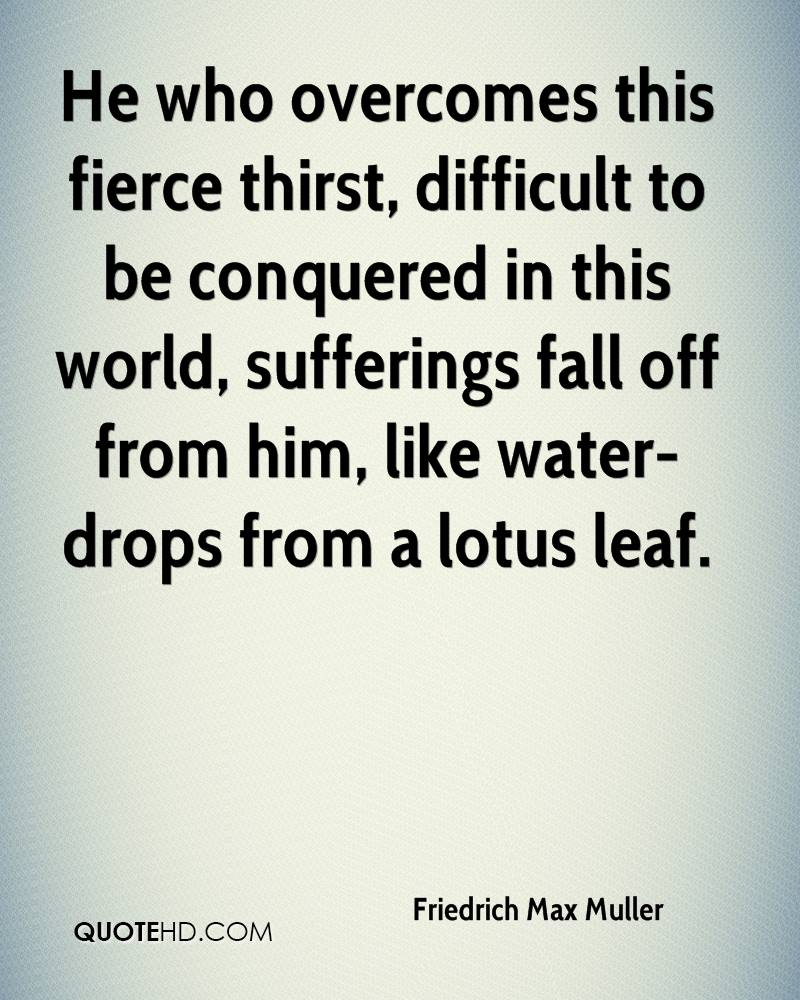 He who overcomes this fierce thirst, difficult to be conquered in this world, sufferings fall off from him, like water-drops from a lotus leaf.