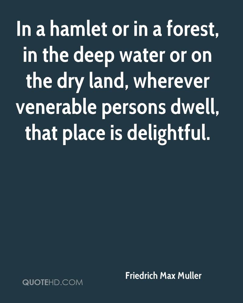 In a hamlet or in a forest, in the deep water or on the dry land, wherever venerable persons dwell, that place is delightful.