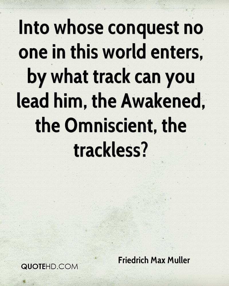 Into whose conquest no one in this world enters, by what track can you lead him, the Awakened, the Omniscient, the trackless?