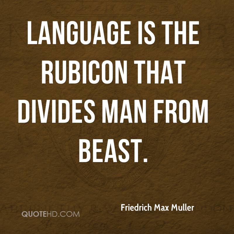 Language is the Rubicon that divides man from beast.
