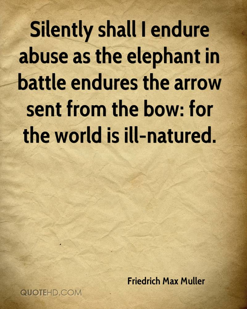 Silently shall I endure abuse as the elephant in battle endures the arrow sent from the bow: for the world is ill-natured.