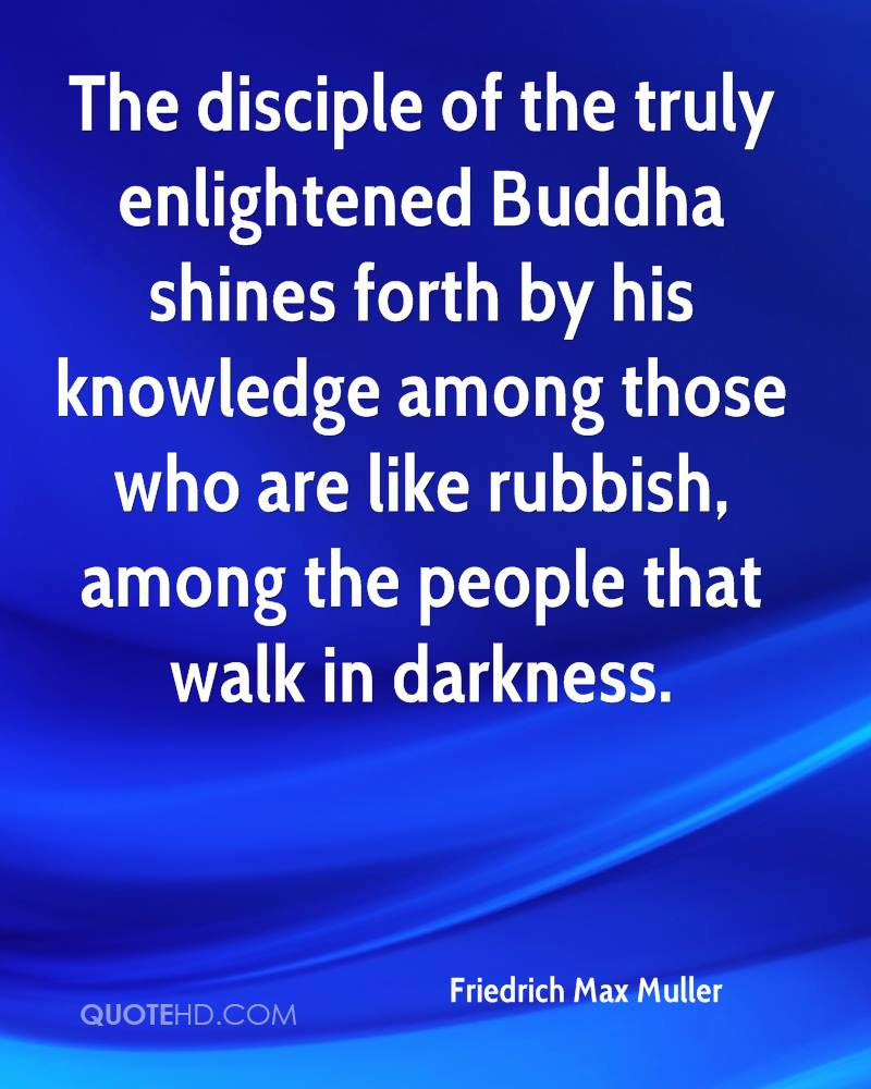The disciple of the truly enlightened Buddha shines forth by his knowledge among those who are like rubbish, among the people that walk in darkness.