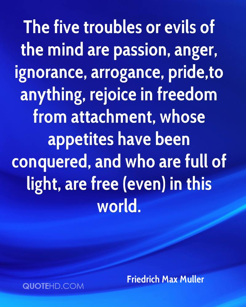 The five troubles or evils of the mind are passion, anger, ignorance, arrogance, pride,to anything, rejoice in freedom from attachment, whose appetites have been conquered, and who are full of light, are free (even) in this world.