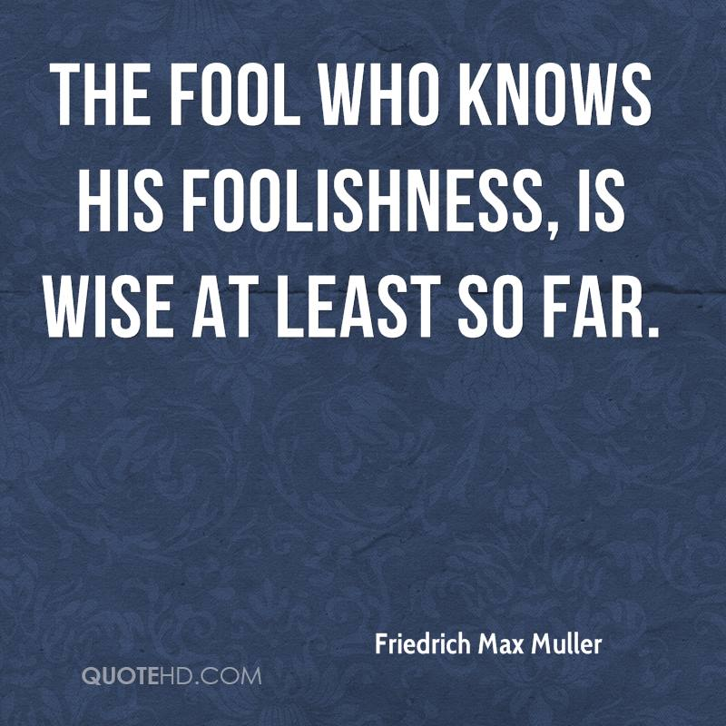 The fool who knows his foolishness, is wise at least so far.