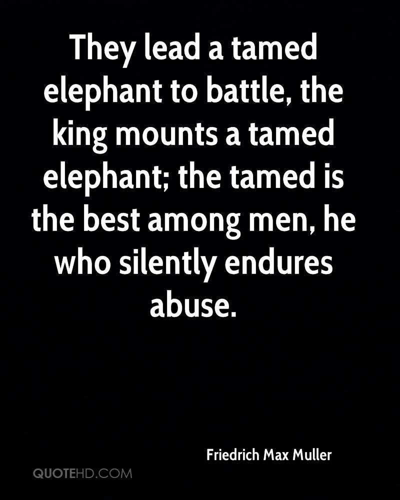 They lead a tamed elephant to battle, the king mounts a tamed elephant; the tamed is the best among men, he who silently endures abuse.