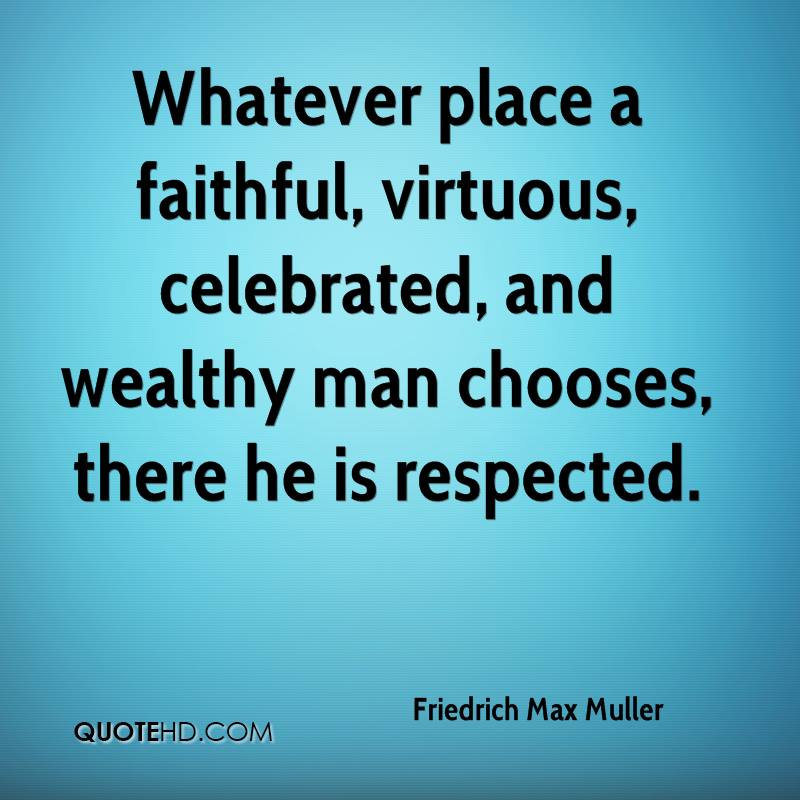 Whatever place a faithful, virtuous, celebrated, and wealthy man chooses, there he is respected.