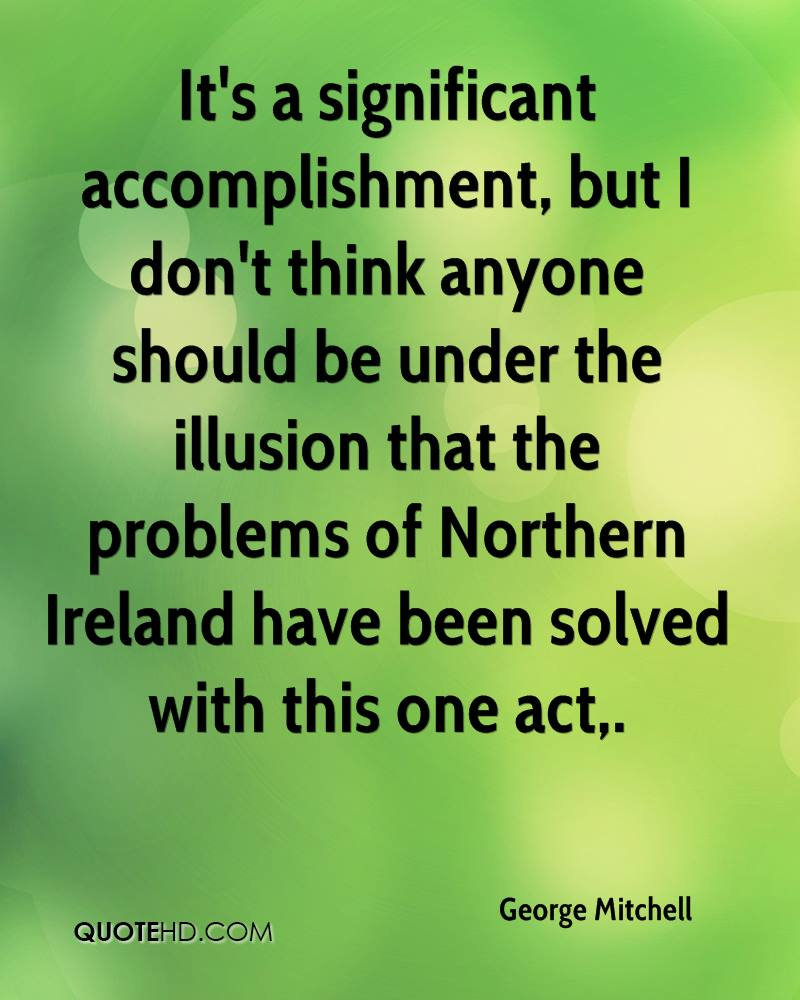 It's a significant accomplishment, but I don't think anyone should be under the illusion that the problems of Northern Ireland have been solved with this one act.