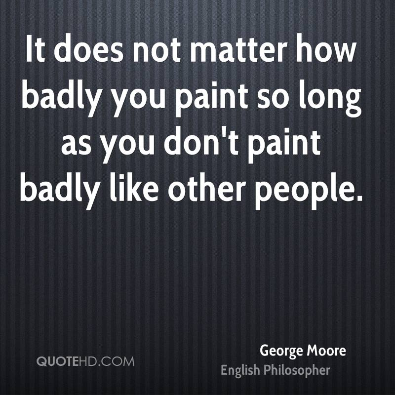 It does not matter how badly you paint so long as you don't paint badly like other people.