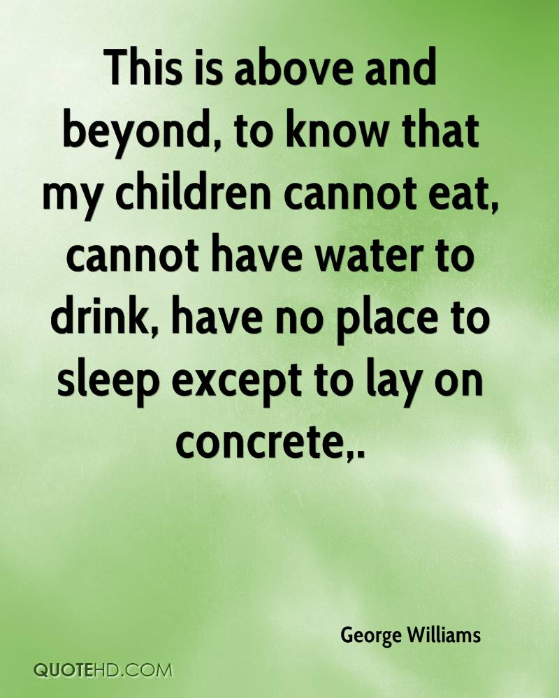 This is above and beyond, to know that my children cannot eat, cannot have water to drink, have no place to sleep except to lay on concrete.