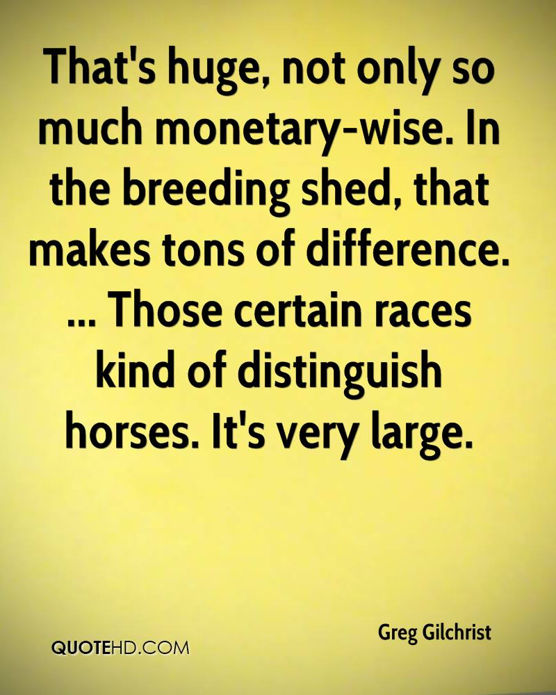 That's huge, not only so much monetary-wise. In the breeding shed, that makes tons of difference. ... Those certain races kind of distinguish horses. It's very large.