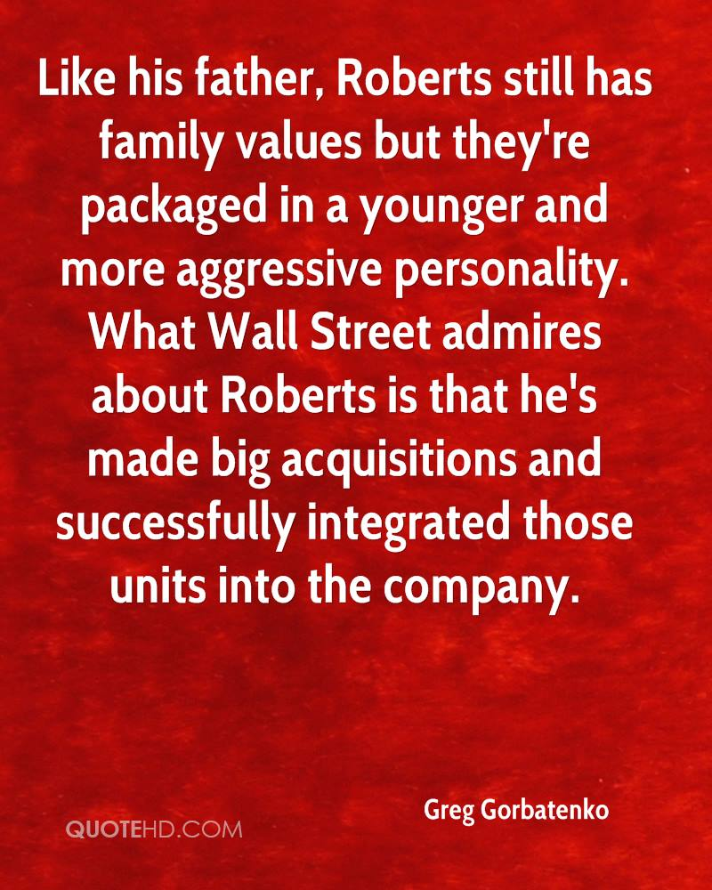 Like his father, Roberts still has family values but they're packaged in a younger and more aggressive personality. What Wall Street admires about Roberts is that he's made big acquisitions and successfully integrated those units into the company.