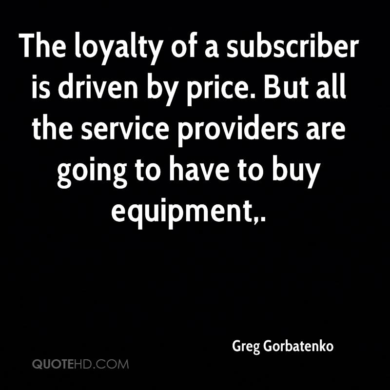 The loyalty of a subscriber is driven by price. But all the service providers are going to have to buy equipment.