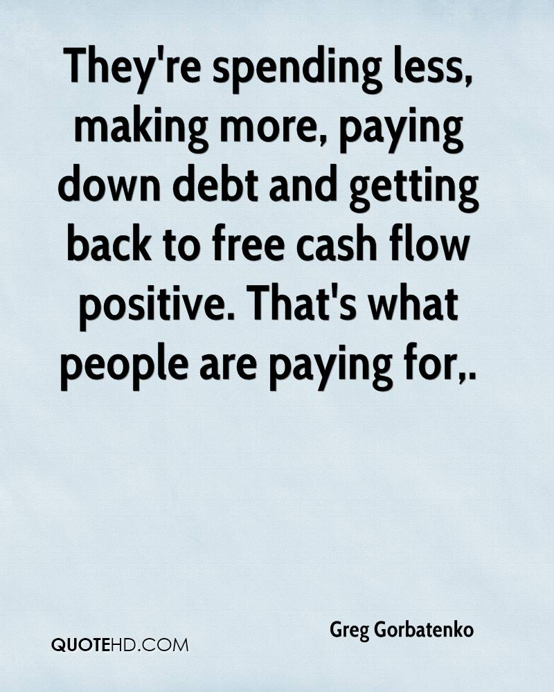 They're spending less, making more, paying down debt and getting back to free cash flow positive. That's what people are paying for.