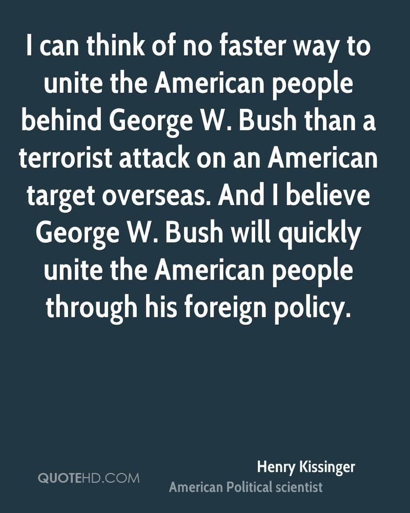 I can think of no faster way to unite the American people behind George W. Bush than a terrorist attack on an American target overseas. And I believe George W. Bush will quickly unite the American people through his foreign policy.