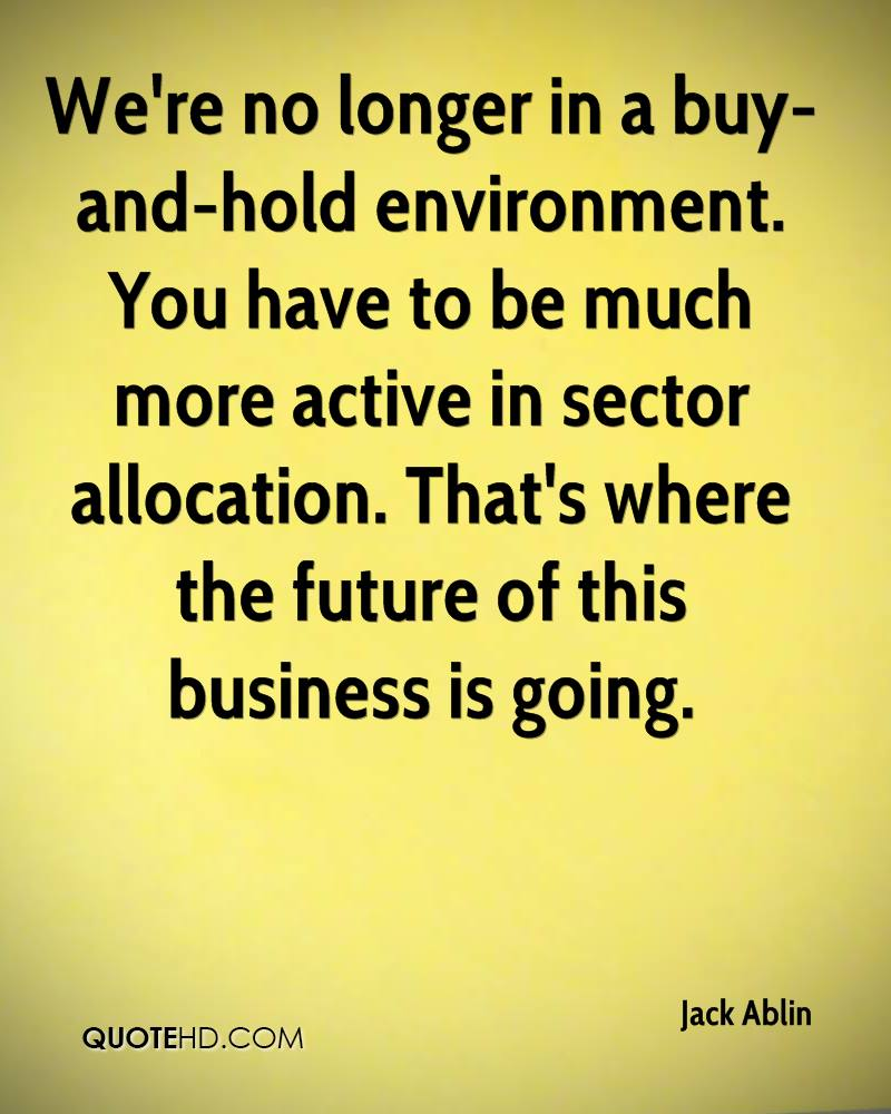 We're no longer in a buy-and-hold environment. You have to be much more active in sector allocation. That's where the future of this business is going.