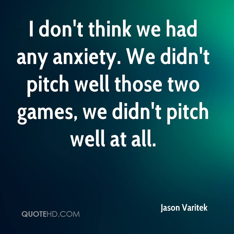 I don't think we had any anxiety. We didn't pitch well those two games, we didn't pitch well at all.