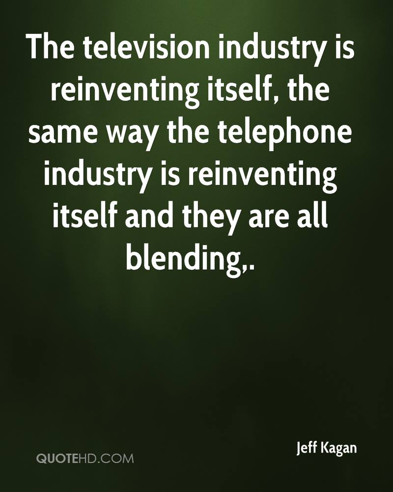 The television industry is reinventing itself, the same way the telephone industry is reinventing itself and they are all blending.