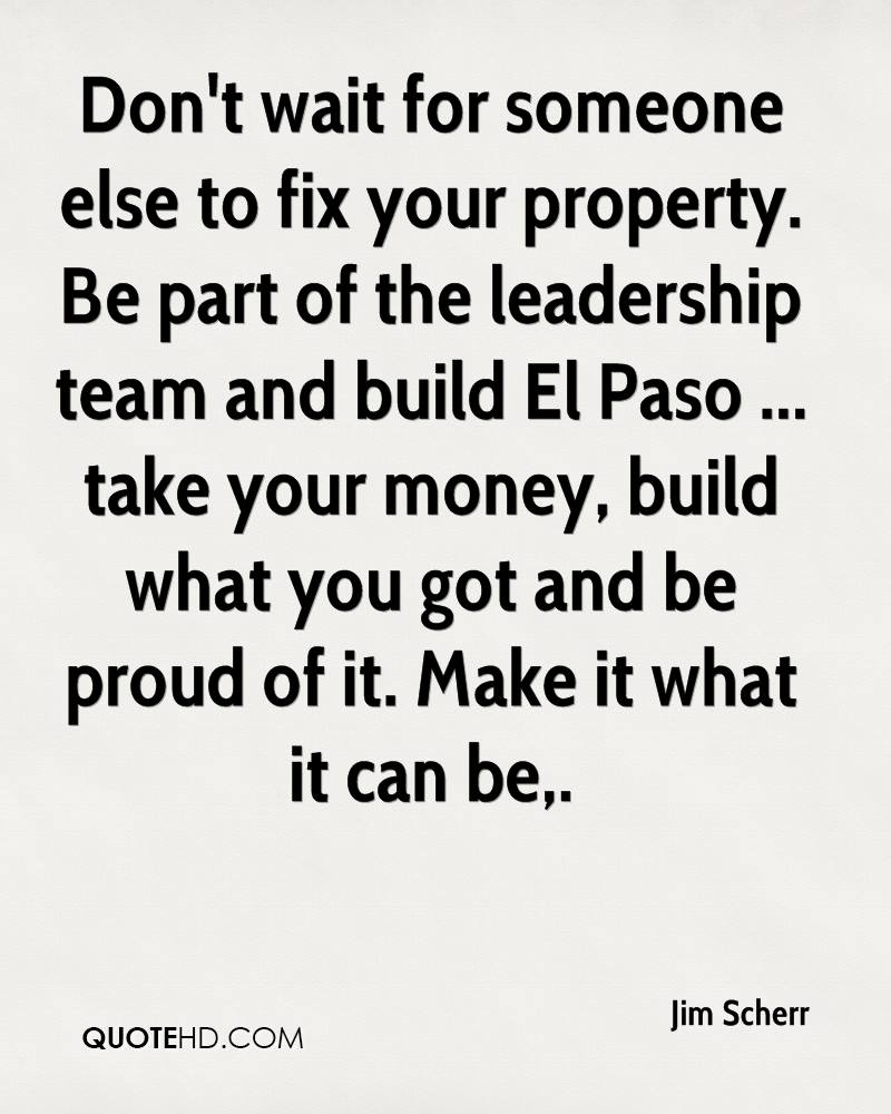 Don't wait for someone else to fix your property. Be part of the leadership team and build El Paso ... take your money, build what you got and be proud of it. Make it what it can be.