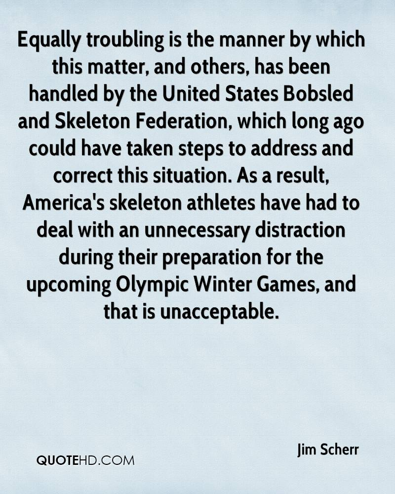 Equally troubling is the manner by which this matter, and others, has been handled by the United States Bobsled and Skeleton Federation, which long ago could have taken steps to address and correct this situation. As a result, America's skeleton athletes have had to deal with an unnecessary distraction during their preparation for the upcoming Olympic Winter Games, and that is unacceptable.