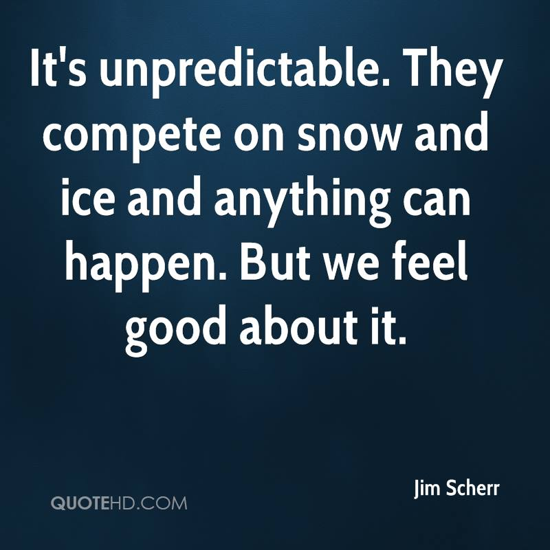 It's unpredictable. They compete on snow and ice and anything can happen. But we feel good about it.