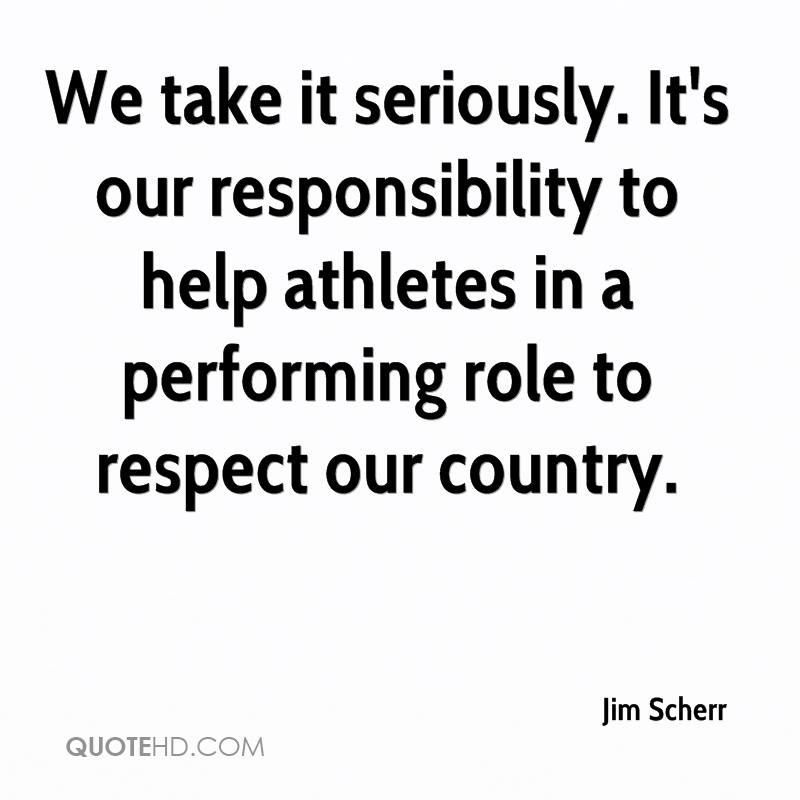 We take it seriously. It's our responsibility to help athletes in a performing role to respect our country.