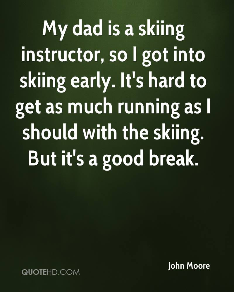 My dad is a skiing instructor, so I got into skiing early. It's hard to get as much running as I should with the skiing. But it's a good break.