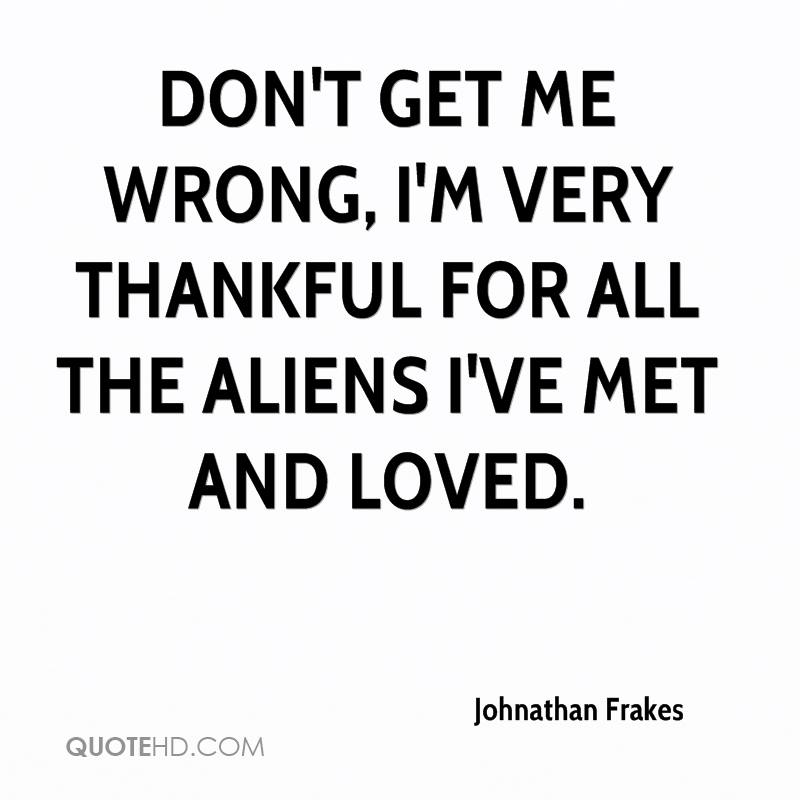 Don't get me wrong, I'm very thankful for all the aliens I've met and loved.
