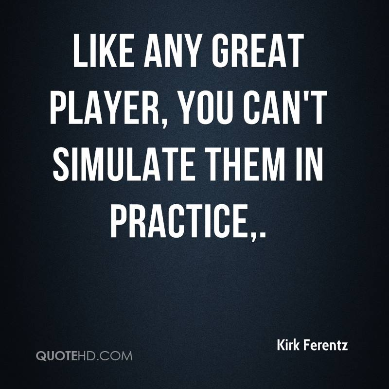 Like any great player, you can't simulate them in practice.