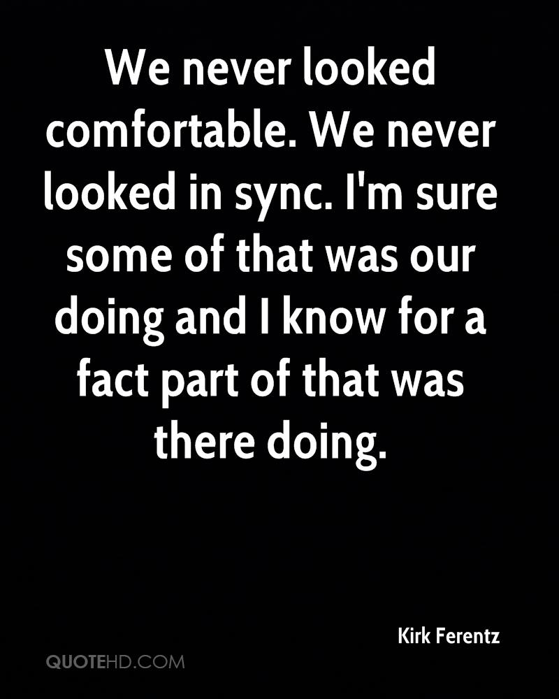We never looked comfortable. We never looked in sync. I'm sure some of that was our doing and I know for a fact part of that was there doing.