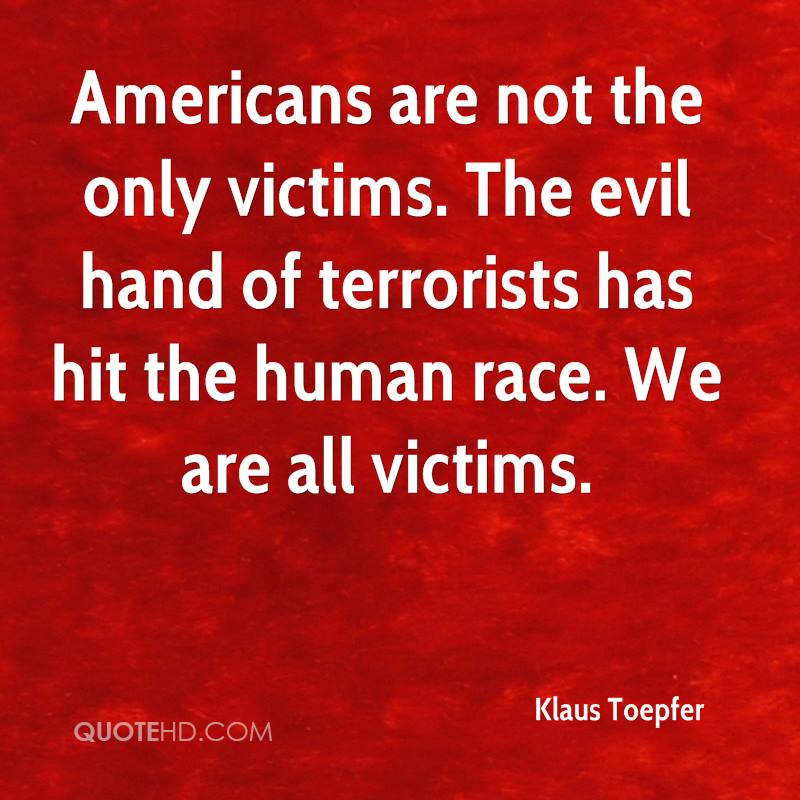 Americans are not the only victims. The evil hand of terrorists has hit the human race. We are all victims.