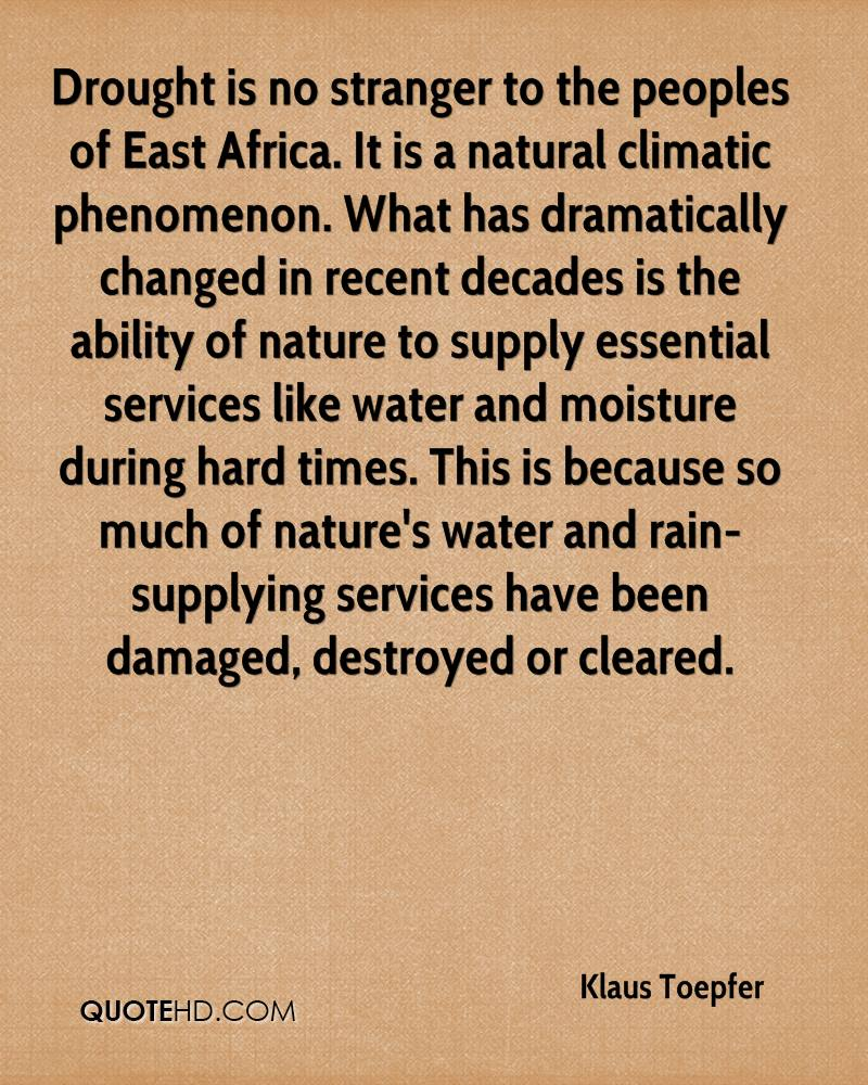 Drought is no stranger to the peoples of East Africa. It is a natural climatic phenomenon. What has dramatically changed in recent decades is the ability of nature to supply essential services like water and moisture during hard times. This is because so much of nature's water and rain-supplying services have been damaged, destroyed or cleared.