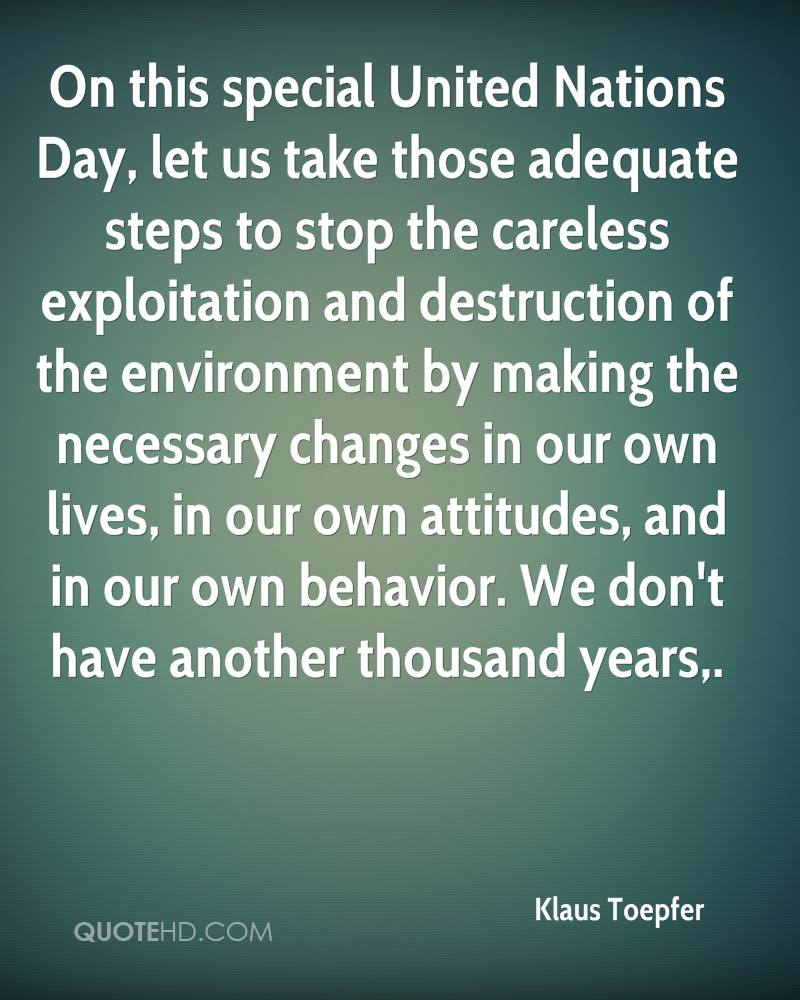 On this special United Nations Day, let us take those adequate steps to stop the careless exploitation and destruction of the environment by making the necessary changes in our own lives, in our own attitudes, and in our own behavior. We don't have another thousand years.