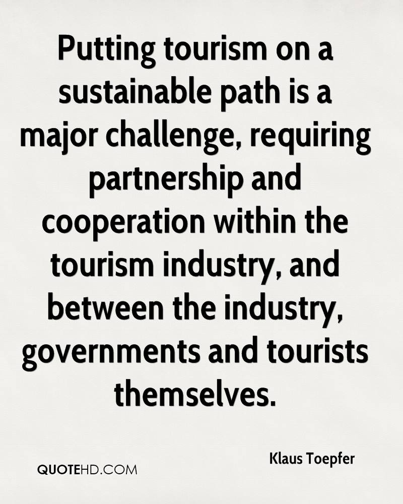 Putting tourism on a sustainable path is a major challenge, requiring partnership and cooperation within the tourism industry, and between the industry, governments and tourists themselves.