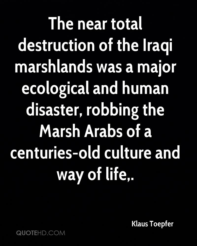 The near total destruction of the Iraqi marshlands was a major ecological and human disaster, robbing the Marsh Arabs of a centuries-old culture and way of life.