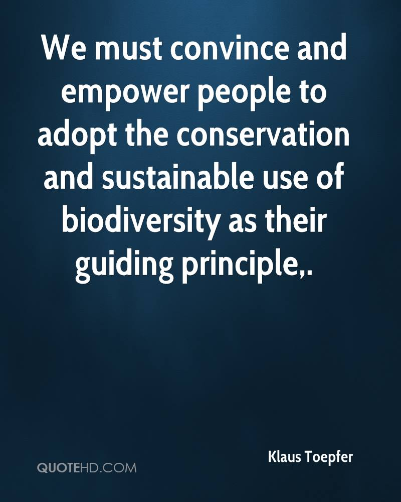 We must convince and empower people to adopt the conservation and sustainable use of biodiversity as their guiding principle.