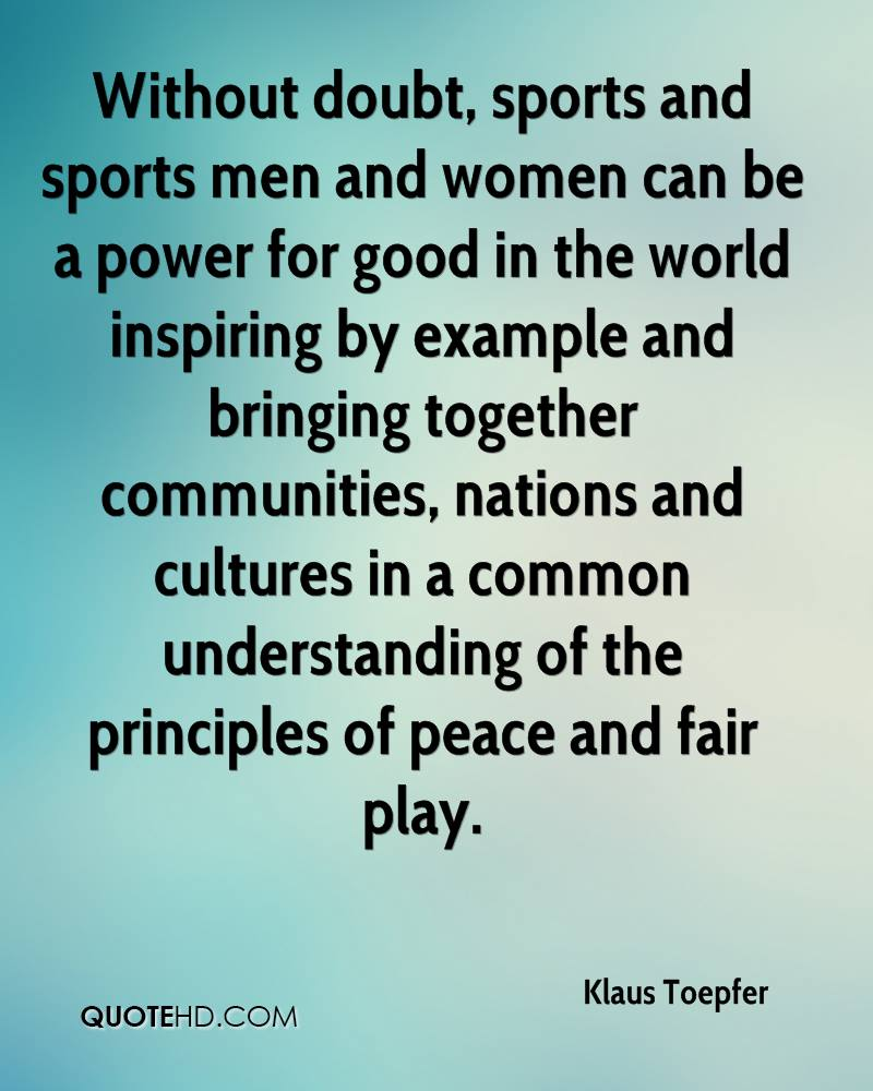 Without doubt, sports and sports men and women can be a power for good in the world inspiring by example and bringing together communities, nations and cultures in a common understanding of the principles of peace and fair play.