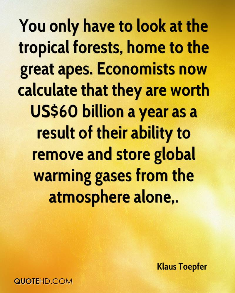 You only have to look at the tropical forests, home to the great apes. Economists now calculate that they are worth US$60 billion a year as a result of their ability to remove and store global warming gases from the atmosphere alone.