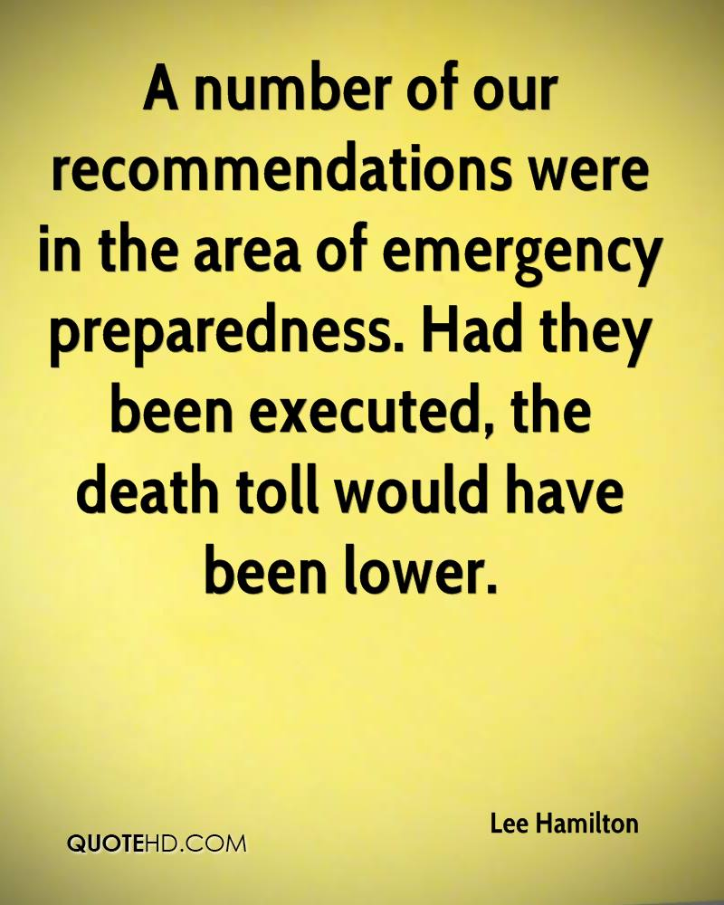 A number of our recommendations were in the area of emergency preparedness. Had they been executed, the death toll would have been lower.