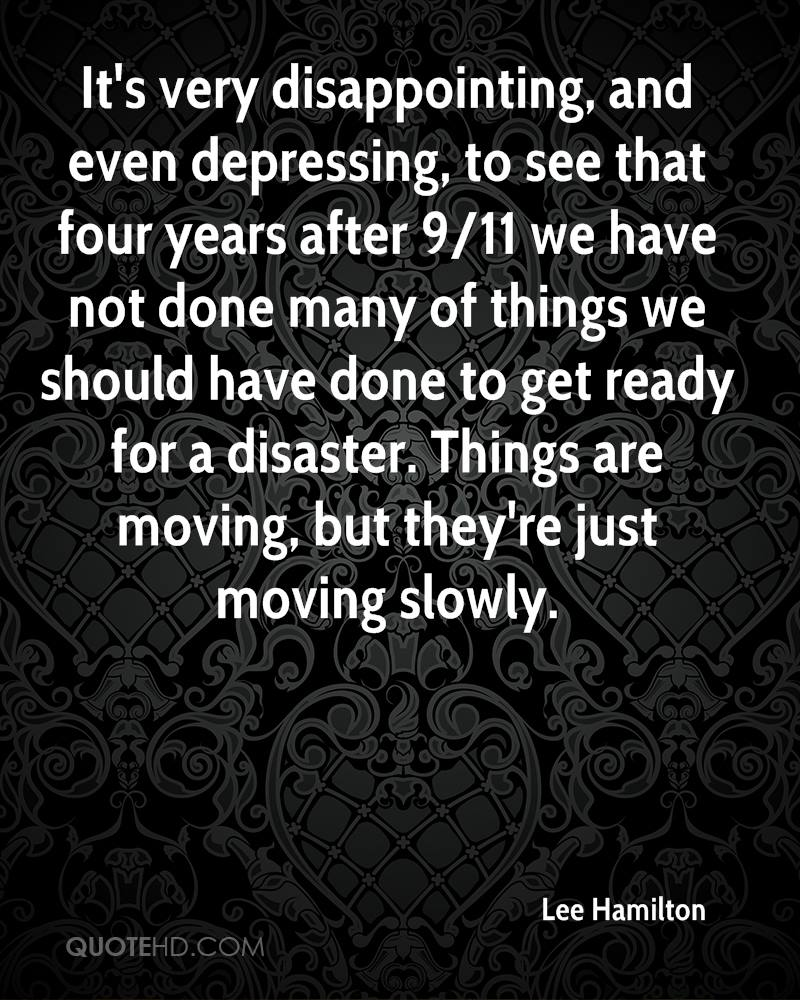 It's very disappointing, and even depressing, to see that four years after 9/11 we have not done many of things we should have done to get ready for a disaster. Things are moving, but they're just moving slowly.